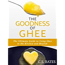 The Goodness of Ghee: The Ultimate Guide to Using Ghee in the Kitchen and Beyond