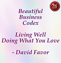 Beautiful Business Codex - Living Well Doing What You Love - Your Art + Science + Tools + Technologies for Crafting Your Content Cashflows by [Favor, David]