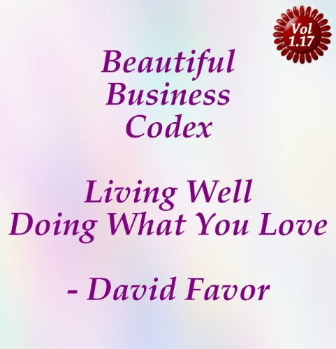 Beautiful Business Codex - Living Well Doing What You Love - Your Art + Science + Tools + Technologies for Crafting Your Content Cashflows