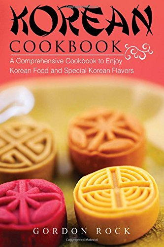 Korean Cookbook: A Comprehensive Cookbook to Enjoy Korean Food and Special Korean Flavors
