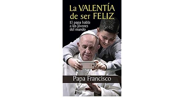 LA VALENTÍA DE SER FELIZ. El papa habla a los jóvenes del mundo (Testimonios nº 9)