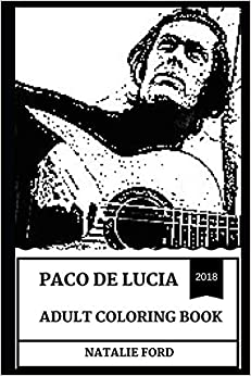 Natalie Ford - Paco De Lucia Adult Coloring Book: Flamenco Godfather And One Of The Best Guitarist Of All Time, Legendary Classical Music Teacher And Artist Inspired Adult Coloring Book