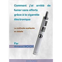 Comment j'ai arrêté de fumer sans efforts grâce à la cigarette électronique: La méthode expliquée en détails (French Edition)