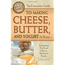 The Complete Guide to Making Cheese, Butter, and Yogurt at Home: Everything You Need to Know Explained Simply (Back to Basics Cooking)