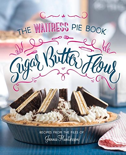 Sugar, Butter, Flour: The Waitress Pie Book by Jenna Hunterson