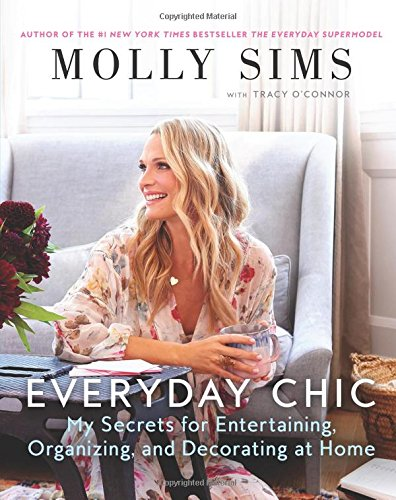 Everyday Chic: My Secrets for Entertaining, Organizing, and Decorating at Home by Molly Sims
