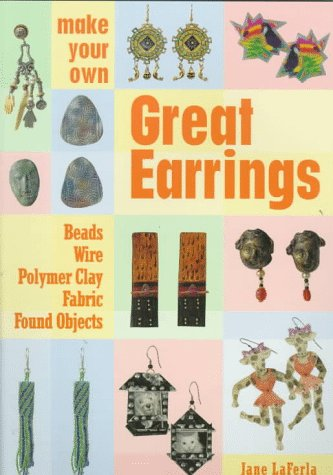 Make Your Own Great Earrings: Beads, Wire, Polymer Clay, Fabric, Found ()