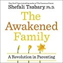 The Awakened Family: How to Raise Empowered, Resilient, and Conscious Children Hörbuch von Dr Shefali Tsabary Gesprochen von: Dr Shefali Tsabary