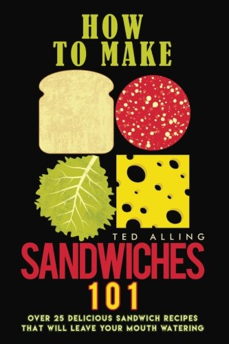 How to Make Sandwiches 101: Over 25 Delicious Sandwich Recipes That Will Leave Your Mouth Watering