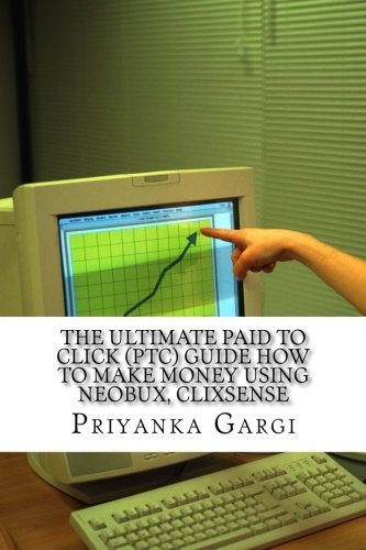 The ultimate paid to click (PTC) guide how to make money using Neobux, Clixsense: The bible for PTC sites