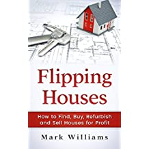 Flipping Houses: How to Find, Buy, Refurbish, and Sell Houses for Profit