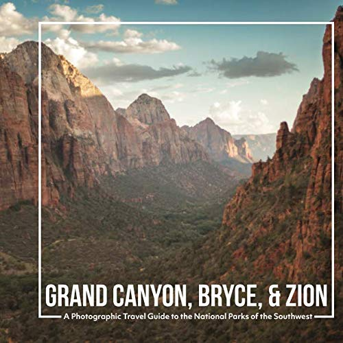 Grand Canyon, Bryce, & Zion: A Photographic Travel Guide to the National Parks of the Southwest: A Grand Canyon Travel Guide, Bryce Canyon Travel Guide, and Zion National Park Book
