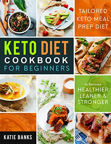 Keto Diet Cookbook for Beginners: Tailored Keto Meal Prep Diet to Become Healthier, Leaner & Stronger (Keto Diet for Beginners) by Katie Banks