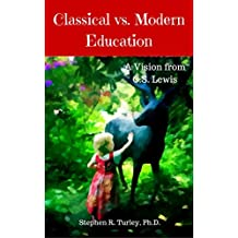 Classical vs. Modern Education: A Vision from C.S. Lewis (Classical Education, Lost Tools of Learning, Liberal Arts, Trivium, Homeschool, Homeschooling, Curriculum, Charlotte Mason)
