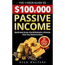 Passive Income: The 1 Hour Guide to $100,000 Passive Income: 50 Little Known Ways To Build The Millionaire Lifestyle That You Deserve