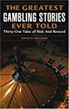 The Greatest Gambling Stories Ever Told: Thirty-One Unforgettable Tales of Risk and Reward