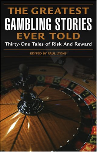 The Greatest Gambling Stories Ever Told: Thirty-One Unforgettable Tales of Risk and (Greatest Risk)