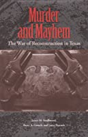 Murder and Mayhem: The War of Reconstruction in Texas (Sam Rayburn Series on Rural Life, sponsored by Texas A&M University-Commerce)