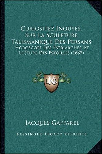 Télécharger des manuels en ligne gratuitement pdf Curiositez Inouyes, Sur  La Sculpture Talismanique Des Persans  Horoscope Des Patriarches, Et  Lecture Des ... 7da72c1a328a