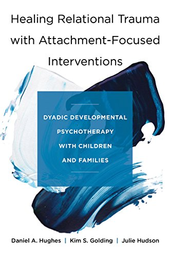 Healing Relational Trauma with Attachment-Focused Interventions: Dyadic Developmental Psychotherapy with Children and Fa