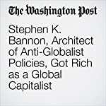 Stephen K. Bannon, Architect of Anti-Globalist Policies, Got Rich as a Global Capitalist | Michael Kranish,Renae Merle
