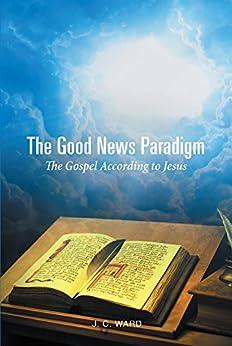 The Good News Paradigm: The Gospel According To Jesus (English Edition) por [Ward, J.C.]