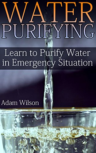 Water Purifying: Learn to Purify Water in Emergency Situation: (Survival Guide, Survival Gear) by [Wilson, Adam ]