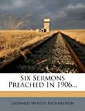 Six Sermons Preached In 1906, Leonard Woods Richardson, 1277935564