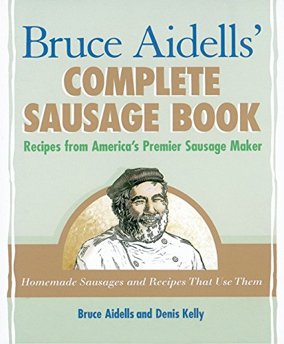 Bruce Aidells's Complete Sausage Book : Recipes from America's Premium Sausage Maker by Bruce Aidells, Denis Kelly