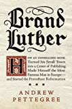 Brand Luther: How an Unheralded Monk Turned His Small Town into a Center of Publishing, Made Himself the Most Famous Man in Europe--and Started the Protestant Reformation