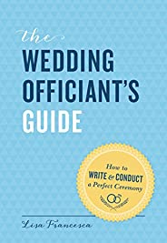 The Wedding Officiant's Guide: How to Write and Conduct a Perfect Cere