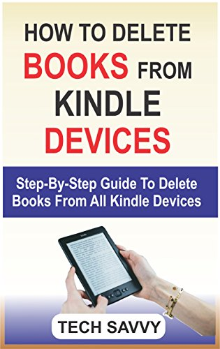 HOW TO DELETE BOOKS FROM KINDLE DEVICES: Step By Step Guide On How To Delete A Book From All Kindle Devices (Delete books from kindle library, Kindle Fire 7, HD 8, HD 10, Paperwhite, Voyage etc)