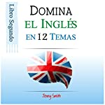 Domine el Inglés en 12 Temas. Libro Segundo: Más de 200 palabras y expresiones de nivel intermedio explicadas: [Master English in 12 Topics. Book Two: Over 200 intermediate words and expressions explained] | Jenny Smith