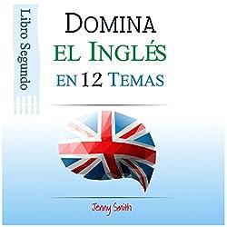 Domine el Inglés en 12 Temas. Libro Segundo: Más de 200 palabras y expresiones de nivel intermedio explicadas
