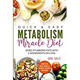 Quick & Easy Metabolism Miracle Diet: Shed Stubborn Fats With 5 Ingredients or Less (Breakfast, Lunch, Dinner, Snack & Desser
