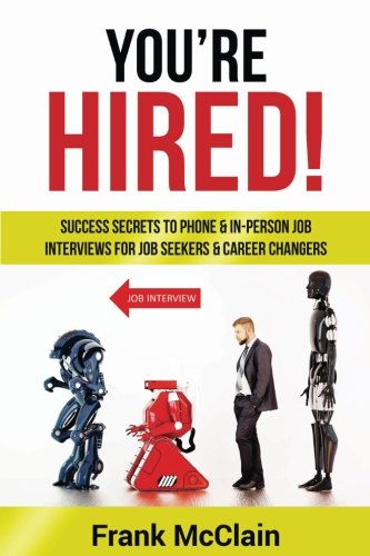 Youre Hired: Success Secrets to Phone  In Person Job Interviews For Job Seekers  Career Changers