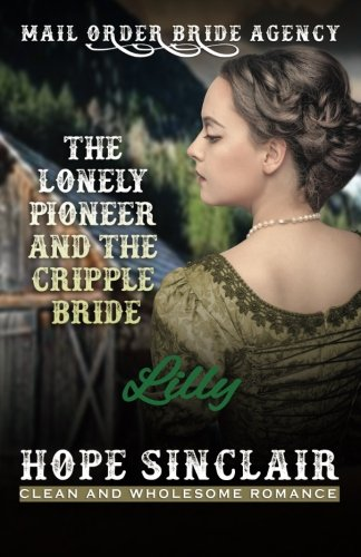 Mail Order Bride: The Lonely Pioneer and The Cripple Bride - LILLY (Clean Western Historical Romance) (Mail Order Bride Agency) (Volume 1)