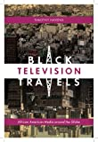 Black Television Travels : African American Media Around the Globe, Havens, Timothy, 081473720X