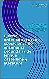Ejercicio práctico para las oposiciones de enseñanza secundaria de lengua castellana y literatura: Oposiciones de Secundaria. Lengua castellana y Literatura. Ejercicios