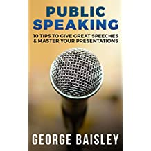 Public Speaking: 10 Tips To Give Great Speeches & Master Your Presentations (Communication Skills,Social Skills,Charisma,Conversation,Body Language,Confidence,Public Speaking Book 6)