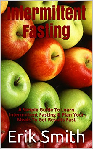 Intermittent Fasting: A Simple Guide To Learn Intermittent Fasting & Plan Your Meals To Get Results Fast