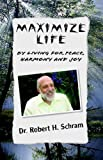 Maximize Life by Living for Peace, Harmony, and Joy, Robert H. Schram, 1413493114