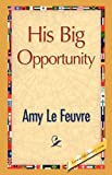 His Big Opportunity, Amy Le Feuvre, 1421888068