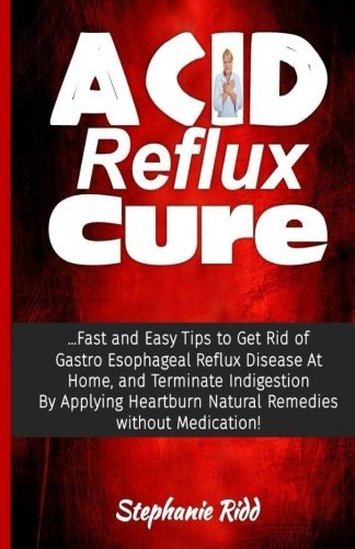 Acid Reflux Cure: Fast and Easy Tips to Get Rid of GERD At Home, By Applying Acid Reflux Natural Remedies without Medication! by Stephanie Ridd (2016-06-29)