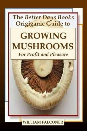 The Better Days Books Origiganic Guide to Growing Mushrooms for Profit and Pleasure