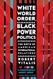 img - for White World Order, Black Power Politics: The Birth of American International Relations (The United States in the World) book / textbook / text book