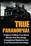 True Paranormal: 10 Spine Chilling True Ghost Stories And Hauntings, Unexplained Mysteries And True Paranormal Hauntings (True Ghost Stories And Hauntings, True Ghost Stories, True Paranormal)