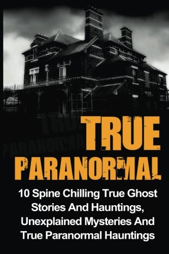 GoodReads True Paranormal: 10 Spine Chilling True Ghost Stories And Hauntings, Unexplained Mysteries And True by Max Mason Hunter.pdf