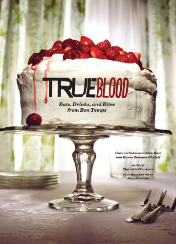 True Blood: Eats, Drinks, and Bites from Bon Temps by Gianna Sobol, Alan Ball