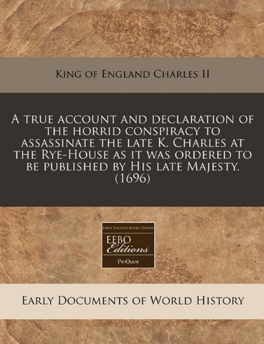 Read Online A true account and declaration of the horrid conspiracy to assassinate the late K. Charles at the Rye-House as it was ordered to be published by His late Majesty. (1696) PDF